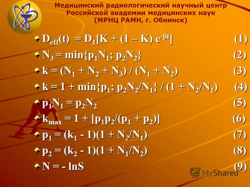 Медицинский радиологический научный центр Российской академии медицинских наук (МРНЦ РАМН, г. Обнинск) D eff (t) = D 1 [K + (1 – K) e - t ] (1) N 3 = min{p 1 N 1 ; p 2 N 2 } (2) k = (N 1 + N 2 + N 3 ) / (N 1 + N 2 ) (3) k = 1 + min{p 1 ; p 2 N 2 /N 1