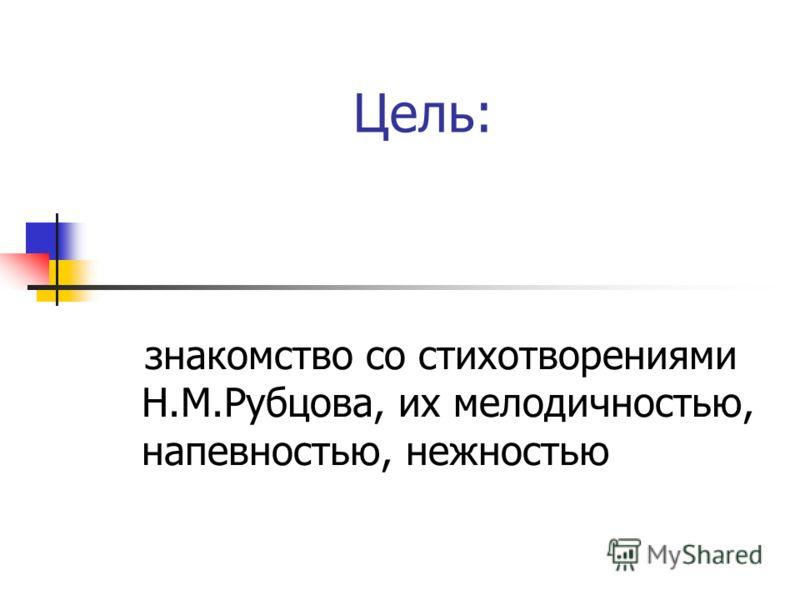 Цель: знакомство со стихотворениями Н.М.Рубцова, их мелодичностью, напевностью, нежностью