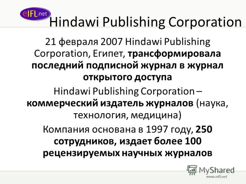 Hindawi Publishing Corporation 21 февраля 2007 Hindawi Publishing Corporation, Египет, трансформировала последний подписной журнал в журнал открытого доступа Hindawi Publishing Corporation – коммерческий издатель журналов (наука, технология, медицина