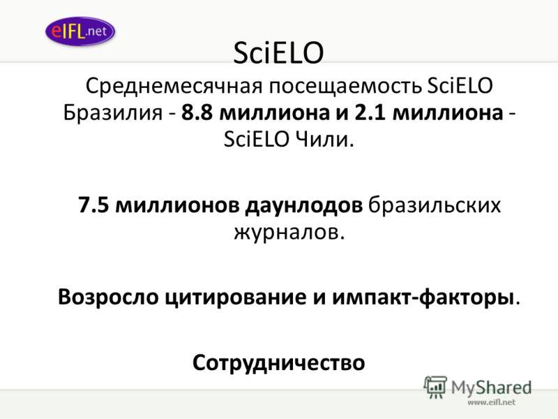 SciELO Среднемесячная посещаемость SciELO Бразилия - 8.8 миллиона и 2.1 миллиона - SciELO Чили. 7.5 миллионов даунлодов бразильских журналов. Возросло цитирование и импакт-факторы. Сотрудничество