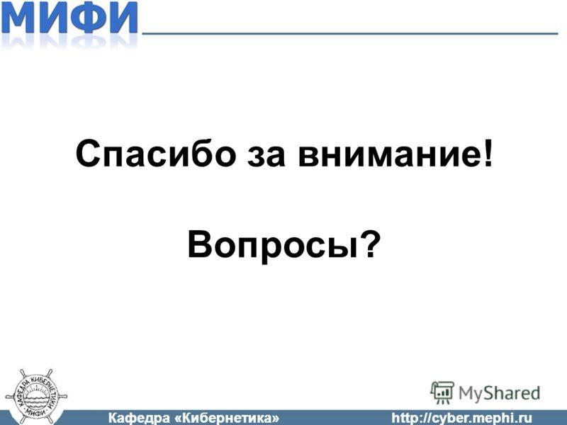 Кафедра «Кибернетика»http://cyber.mephi.ru Спасибо за внимание! Вопросы?