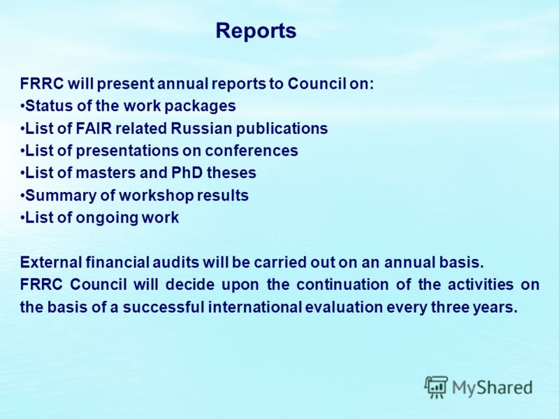 Reports FRRC will present annual reports to Council on: Status of the work packages List of FAIR related Russian publications List of presentations on conferences List of masters and PhD theses Summary of workshop results List of ongoing work Externa