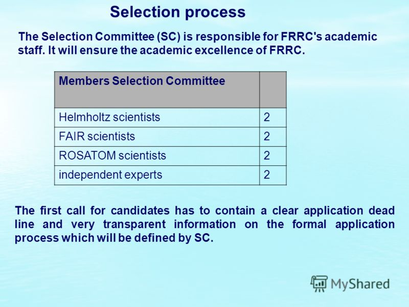 Selection process Members Selection Committee Helmholtz scientists2 FAIR scientists2 ROSATOM scientists2 independent experts2 The Selection Committee (SC) is responsible for FRRC's academic staff. It will ensure the academic excellence of FRRC. The f