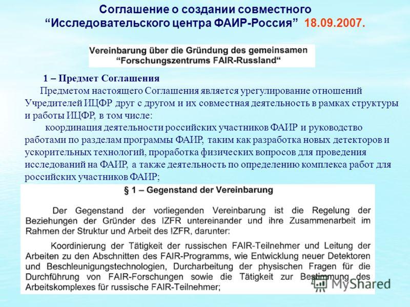 Соглашение о создании совместного Исследовательского центра ФАИР-Россия 18.09.2007. 1 – Предмет Соглашения Предметом настоящего Соглашения является урегулирование отношений Учредителей ИЦФР друг с другом и их совместная деятельность в рамках структур