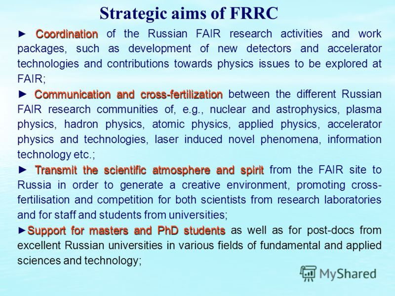 Strategic aims of FRRC Coordination Coordination of the Russian FAIR research activities and work packages, such as development of new detectors and accelerator technologies and contributions towards physics issues to be explored at FAIR; Communicati