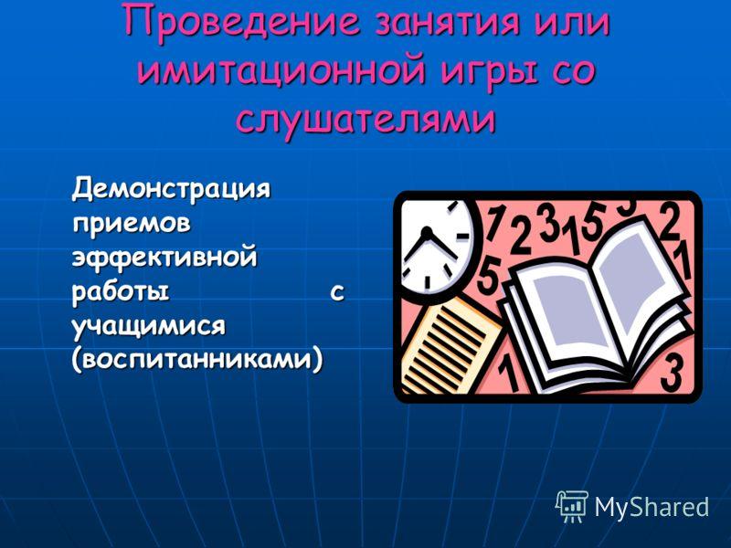 Проведение занятия или имитационной игры со слушателями Демонстрация приемов эффективной работы с учащимися (воспитанниками)