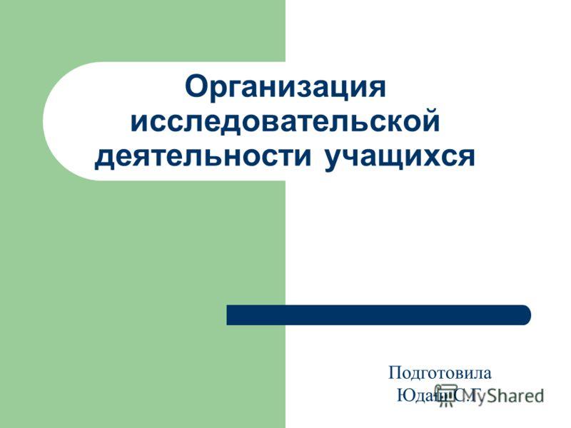 Организация исследовательской деятельности учащихся Подготовила Юдаш С.Г.