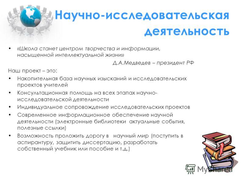Научно-исследовательская деятельность «Школа станет центром творчества и информации, насыщенной интеллектуальной жизни» Д.А.Медведев – президент РФ Наш проект – это: Накопительная база научных изысканий и исследовательских проектов учителей Консульта