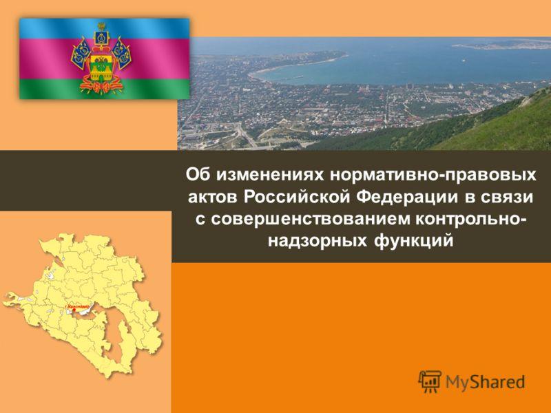 Об изменениях нормативно-правовых актов Российской Федерации в связи с совершенствованием контрольно- надзорных функций