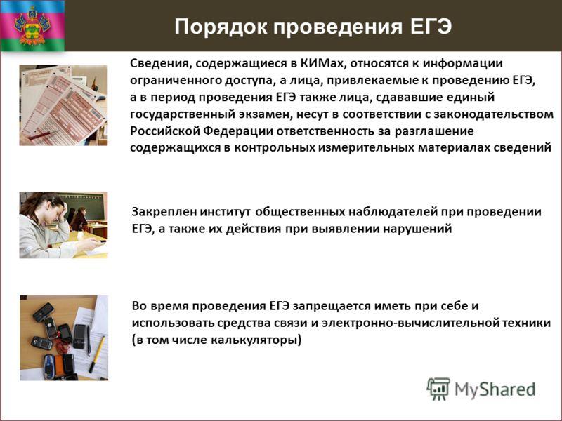 Порядок проведения ЕГЭ Сведения, содержащиеся в КИМах, относятся к информации ограниченного доступа, а лица, привлекаемые к проведению ЕГЭ, а в период проведения ЕГЭ также лица, сдававшие единый государственный экзамен, несут в соответствии с законод