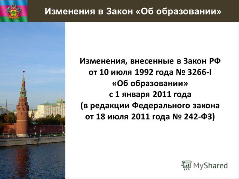 Изменения в Закон «Об образовании» Изменения, внесенные в Закон РФ от 10 июля 1992 года 3266-I «Об образовании» с 1 января 2011 года (в редакции Федерального закона от 18 июля 2011 года 242-ФЗ)