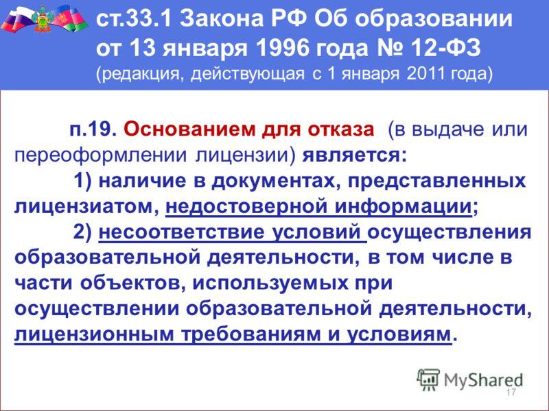 17 ст.33.1 Закона РФ Об образовании от 13 января 1996 года 12-ФЗ (редакция, действующая с 1 января 2011 года) п.19. Основанием для отказа (в выдаче или переоформлении лицензии) является: 1) наличие в документах, представленных лицензиатом, недостовер