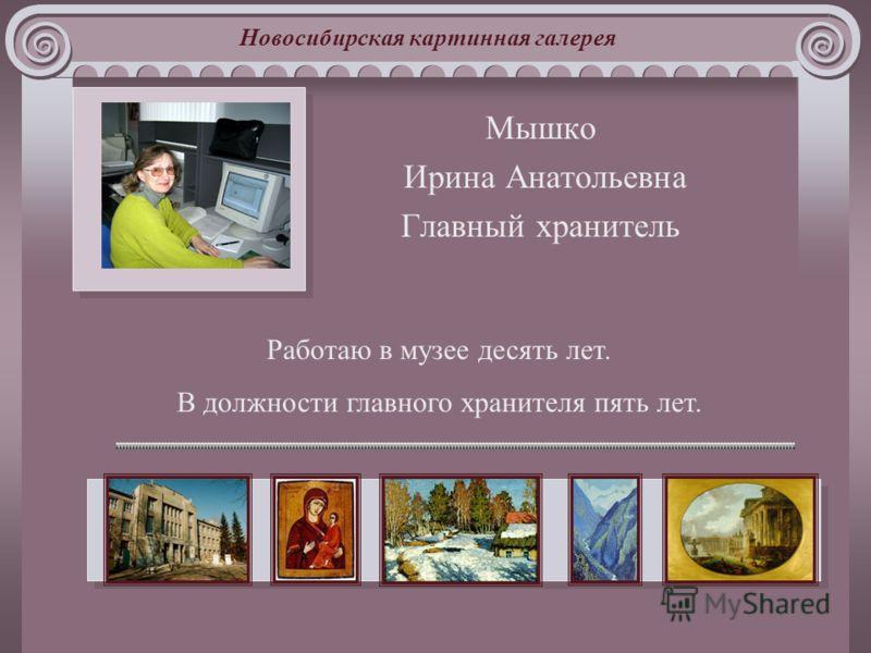 Новосибирская картинная галерея Мышко Ирина Анатольевна Главный хранитель Работаю в музее десять лет. В должности главного хранителя пять лет.