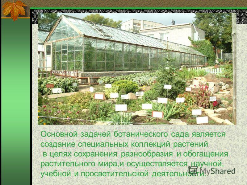 Основной задачей ботанического сада является создание специальных коллекций растений в целях сохранения разнообразия и обогащения растительного мира,и осуществляется научной, учебной и просветительской деятельности.