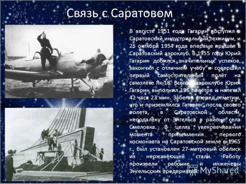 Связь с Саратовом В августе 1951 года Гагарин поступил в Саратовский индустриальный техникум, и 25 октября 1954 года впервые пришёл в Саратовский аэроклуб. В 1955 году Юрий Гагарин добился значительных успехов, закончил с отличием учёбу и совершил пе