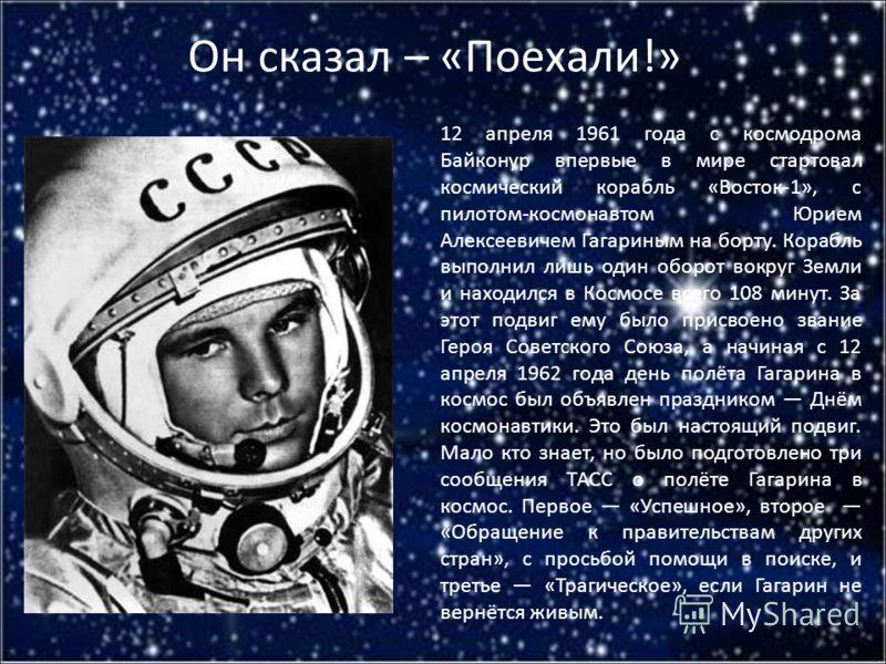 Он сказал – «Поехали!» 12 апреля 1961 года с космодрома Байконур впервые в мире стартовал космический корабль «Восток-1», с пилотом-космонавтом Юрием Алексеевичем Гагариным на борту. Корабль выполнил лишь один оборот вокруг Земли и находился в Космос