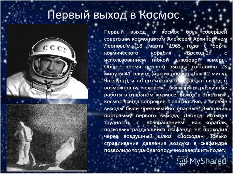 Первый выход в Космос Первый выход в космос был совершён советским космонавтом Алексеем Архиповичем Леоновым 18 марта 1965 года с борта космического корабля «Восход-2» с использованием гибкой шлюзовой камеры. Общее время первого выхода составило 23 м