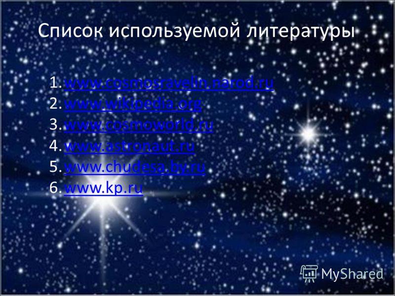 Список используемой литературы 1.www.cosmosravelin.narod.ruwww.cosmosravelin.narod.ru 2.www.wikipedia.orgwww.wikipedia.org 3.www.cosmoworld.ruwww.cosmoworld.ru 4.www.astronaut.ruwww.astronaut.ru 5.www.chudesa.by.ruwww.chudesa.by.ru 6.www.kp.ruwww.kp.