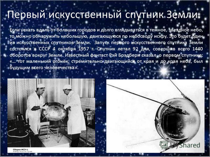Первый искусственный спутник Земли. Если уехать вдаль от больших городов и долго вглядываться в темное, звездное небо, то можно обнаружить небольшую, двигающуюся по небосводу искру. Это будет один из искусственных спутников Земли. Запуск первого иску