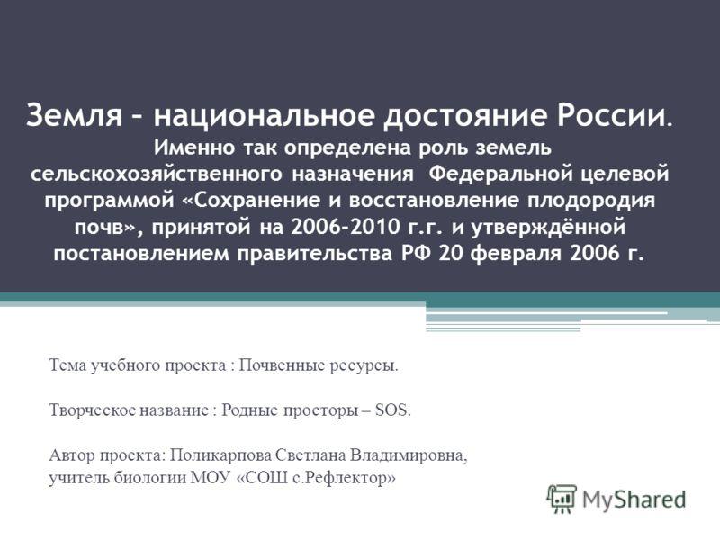 Земля – национальное достояние России. Именно так определена роль земель сельскохозяйственного назначения Федеральной целевой программой «Сохранение и восстановление плодородия почв», принятой на 2006-2010 г.г. и утверждённой постановлением правитель