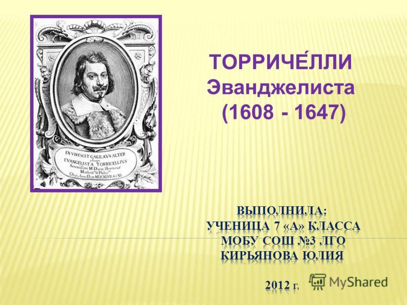 ТОРРИЧЕ́ЛЛИ Эванджелиста (1608 - 1647)