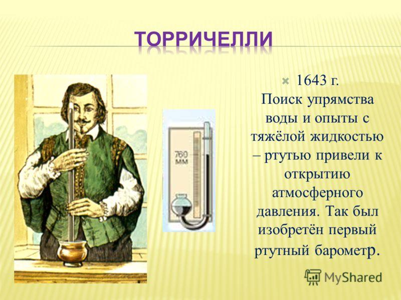 1643 г. Поиск упрямства воды и опыты с тяжёлой жидкостью – ртутью привели к открытию атмосферного давления. Так был изобретён первый ртутный баромет р.