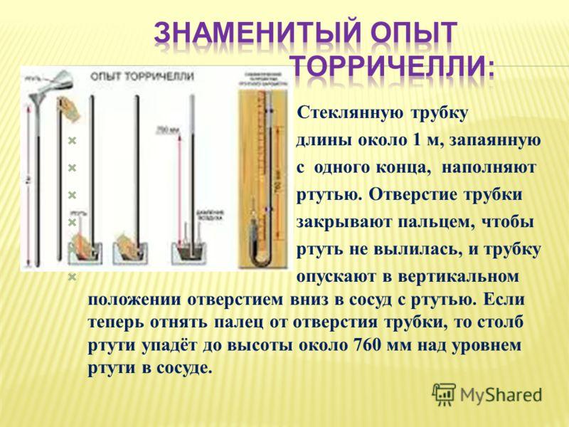 Стеклянную трубку длины около 1 м, запаянную с одного конца, наполняют ртутью. Отверстие трубки закрывают пальцем, чтобы ртуть не вылилась, и трубку опускают в вертикальном положении отверстием вниз в сосуд с ртутью. Если теперь отнять палец от отвер