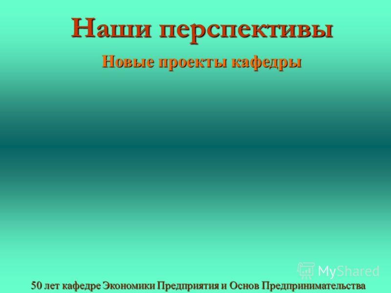 Наши перспективы 50 лет кафедре Экономики Предприятия и Основ Предпринимательства Новые проекты кафедры