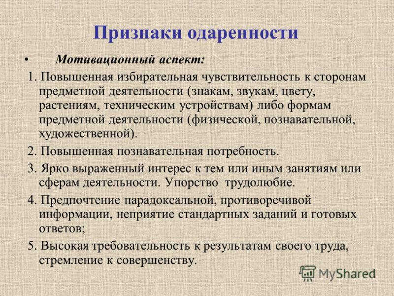 Признаки одаренности Мотивационный аспект: 1. Повышенная избирательная чувствительность к сторонам предметной деятельности (знакам, звукам, цвету, растениям, техническим устройствам) либо формам предметной деятельности (физической, познавательной, ху