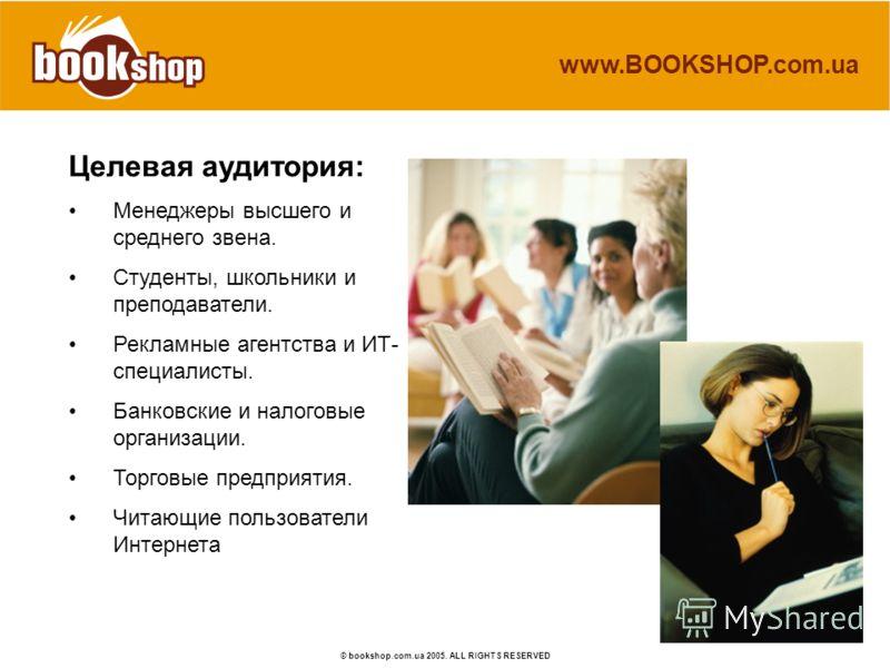 www.BOOKSHOP.com.ua © bookshop.com.ua 2005. ALL RIGHTS RESERVED Целевая аудитория: Менеджеры высшего и среднего звена. Студенты, школьники и преподаватели. Рекламные агентства и ИТ- специалисты. Банковские и налоговые организации. Торговые предприяти