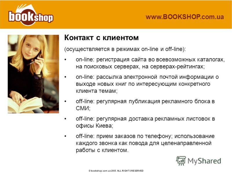 www.BOOKSHOP.com.ua © bookshop.com.ua 2005. ALL RIGHTS RESERVED Контакт с клиентом (осуществляется в режимах on-line и off-line): on-line: регистрация сайта во всевозможных каталогах, на поисковых серверах, на серверах-рейтингах; on-line: рассылка эл