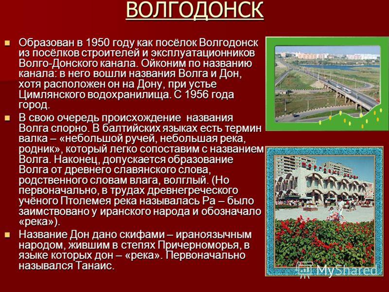 ВОЛГОДОНСК Образован в 1950 году как посёлок Волгодонск из посёлков строителей и эксплуатационников Волго-Донского канала. Ойконим по названию канала: в него вошли названия Волга и Дон, хотя расположен он на Дону, при устье Цимлянского водохранилища.