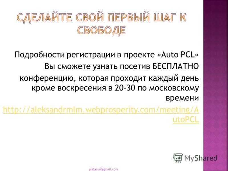 Подробности регистрации в проекте «Auto PCL» Вы сможете узнать посетив БЕСПЛАТНО конференцию, которая проходит каждый день кроме воскресения в 20-30 по московскому времени http://aleksandrmlm.webprosperity.com/meeting/A utoPCL