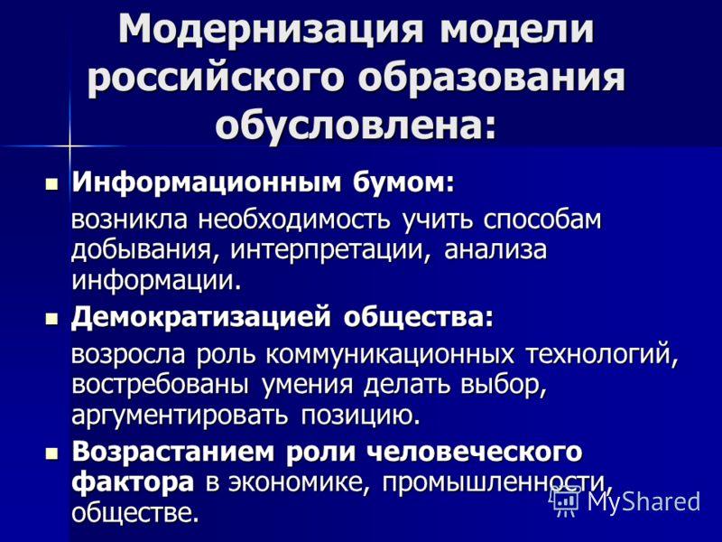 Модернизация модели российского образования обусловлена: Информационным бумом: Информационным бумом: возникла необходимость учить способам добывания, интерпретации, анализа информации. возникла необходимость учить способам добывания, интерпретации, а