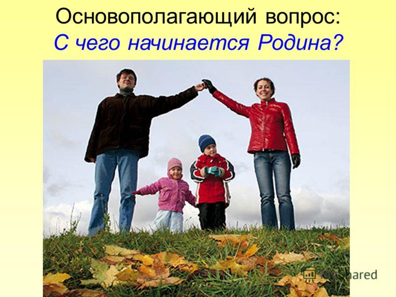 Основополагающий вопрос: С чего начинается Родина?