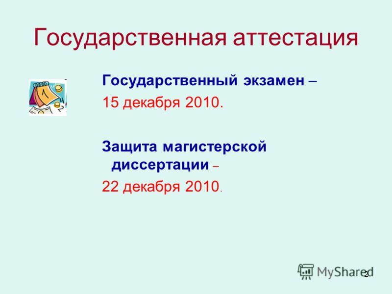 2 Государственная аттестация Государственный экзамен – 15 декабря 2010. Защита магистерской диссертации – 22 декабря 2010.