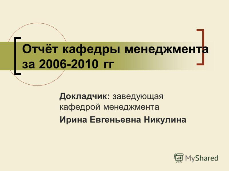 Отчёт кафедры менеджмента за 2006-2010 гг Докладчик: заведующая кафедрой менеджмента Ирина Евгеньевна Никулина