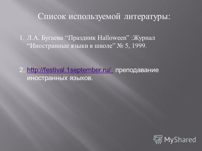 Список используемой литературы : 1.Л. А. Бугаева Праздник Halloween : Журнал Иностранные языки в школе 5, 1999. 2.http://festival.1september.ru/ преподавание иностранных языков.http://festival.1september.ru/