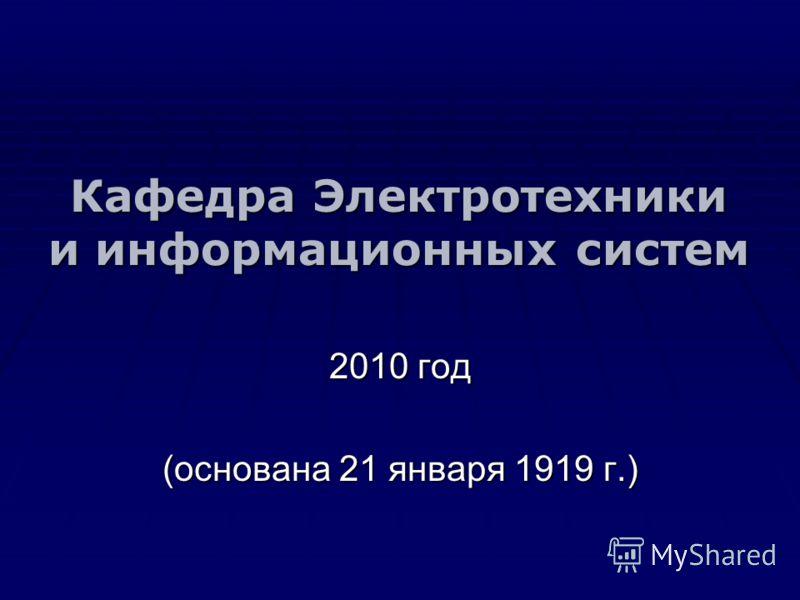Кафедра Электротехники и информационных систем 2010 год (основана 21 января 1919 г.)