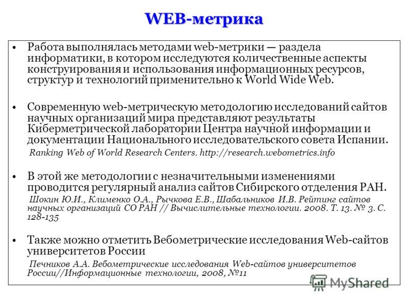WEB-метрика Работа выполнялась методами web-метрики раздела информатики, в котором исследуются количественные аспекты конструирования и использования информационных ресурсов, структур и технологий применительно к World Wide Web. Современную web-метри