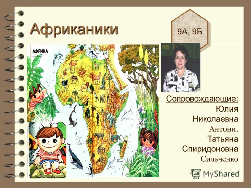 Африканики 9А, 9Б Сопровождающие: Юлия Николаевна Антони, Татьяна Спиридоновна Сильченко