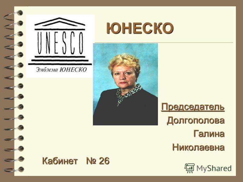ЮНЕСКО Председатель Долгополова Галина Николаевна Кабинет 26