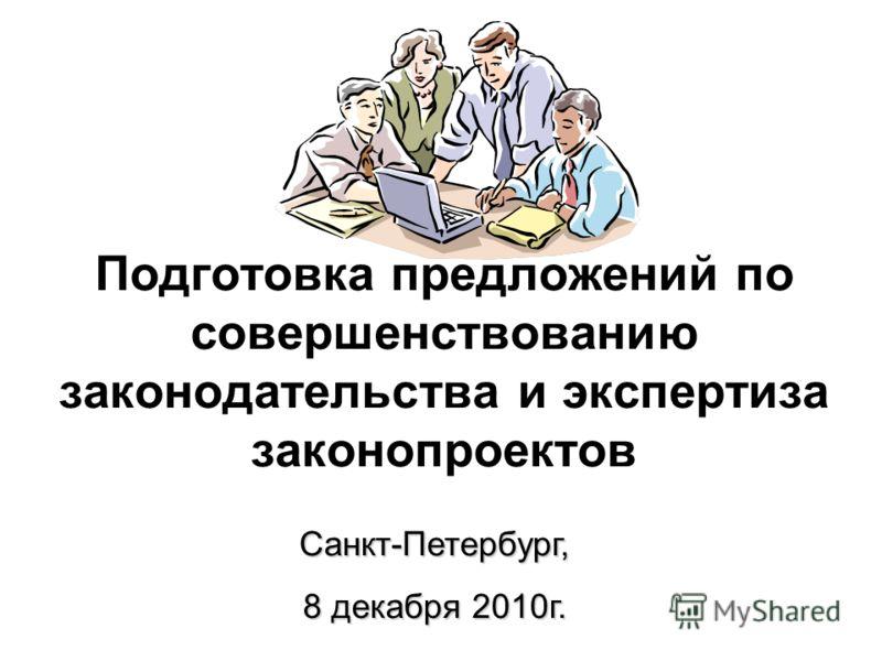 Подготовка предложений по совершенствованию законодательства и экспертиза законопроектов Санкт-Петербург, 8 декабря 2010г.