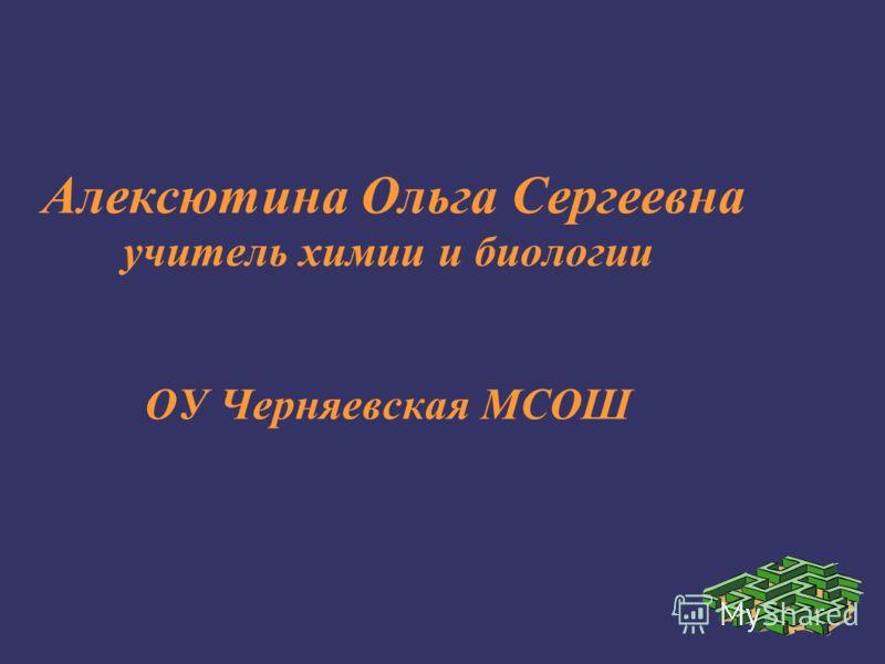 Алексютина Ольга Сергеевна учитель химии и биологии ОУ Черняевская МСОШ