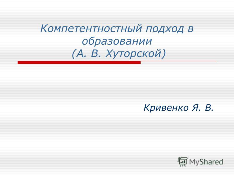 Компетентностный подход в образовании (А. В. Хуторской) Кривенко Я. В.