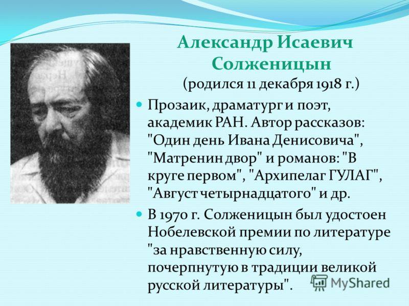 Александр Исаевич Солженицын (родился 11 декабря 1918 г.) Прозаик, драматург и поэт, академик РАН. Автор рассказов: