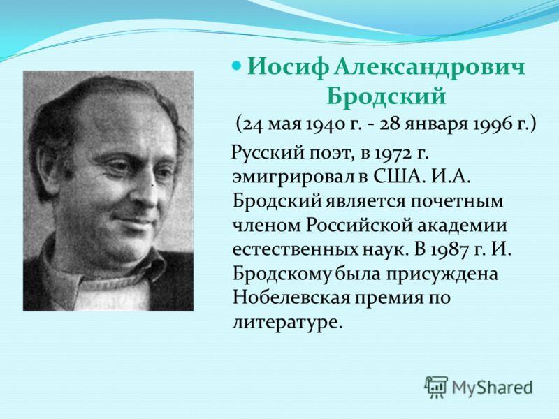 Иосиф Александрович Бродский (24 мая 1940 г. - 28 января 1996 г.) Русский поэт, в 1972 г. эмигрировал в США. И.А. Бродский является почетным членом Российской академии естественных наук. В 1987 г. И. Бродскому была присуждена Нобелевская премия по ли
