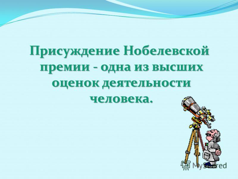 Присуждение Нобелевской премии - одна из высших оценок деятельности человека. Присуждение Нобелевской премии - одна из высших оценок деятельности человека.