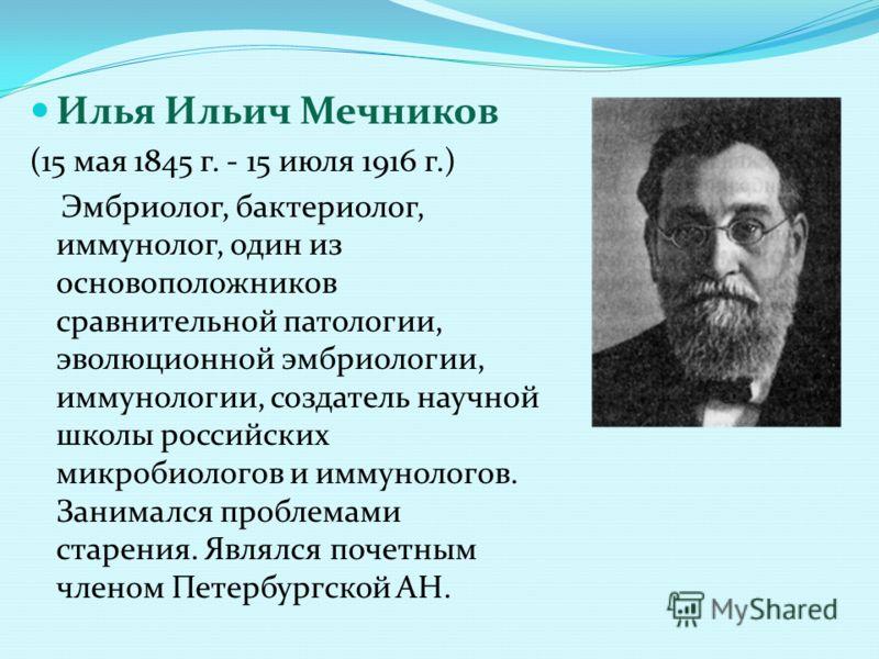 Илья Ильич Мечников (15 мая 1845 г. - 15 июля 1916 г.) Эмбриолог, бактериолог, иммунолог, один из основоположников сравнительной патологии, эволюционной эмбриологии, иммунологии, создатель научной школы российских микробиологов и иммунологов. Занимал