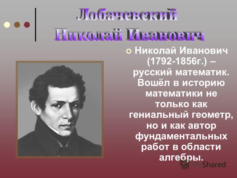 Николай Иванович (1792-1856г.) – русский математик. Вошёл в историю математики не только как гениальный геометр, но и как автор фундаментальных работ в области алгебры.